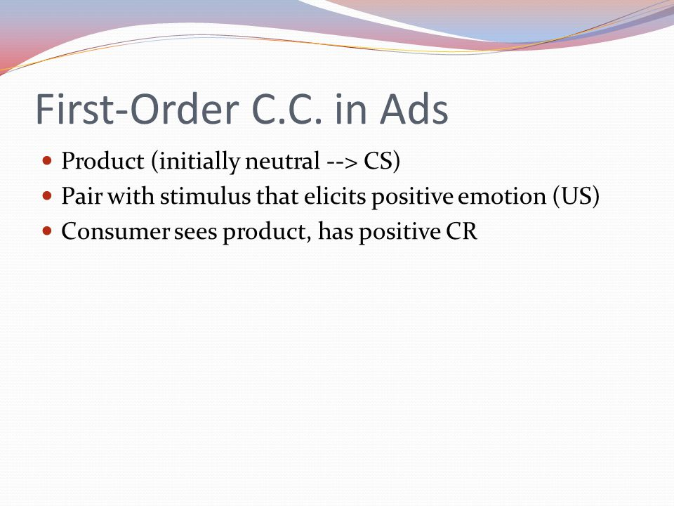 First-Order C.C. in Ads Product (initially neutral --> CS) Pair with stimulus that elicits positive emotion (US) Consumer sees product, has positive C