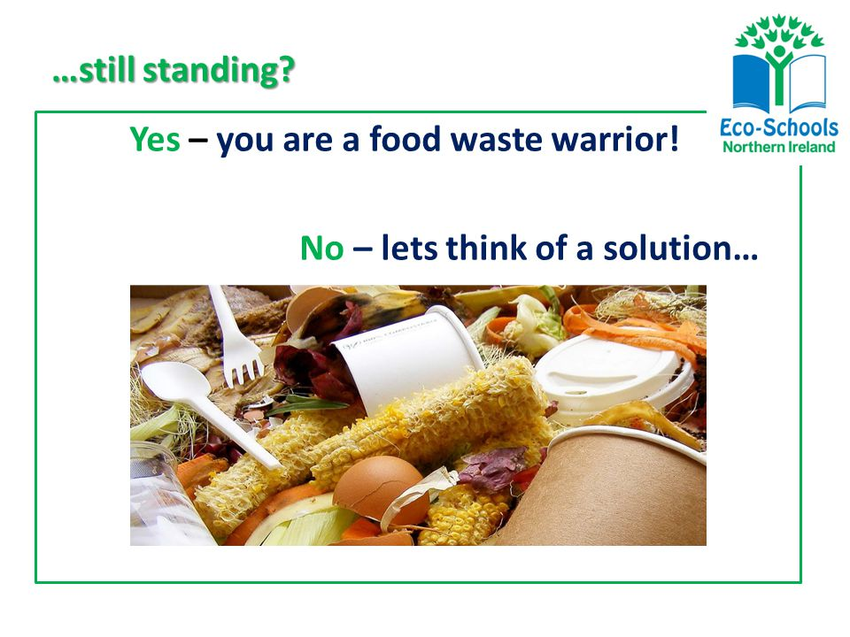 …still standing Yes – you are a food waste warrior! No – lets think of a solution…