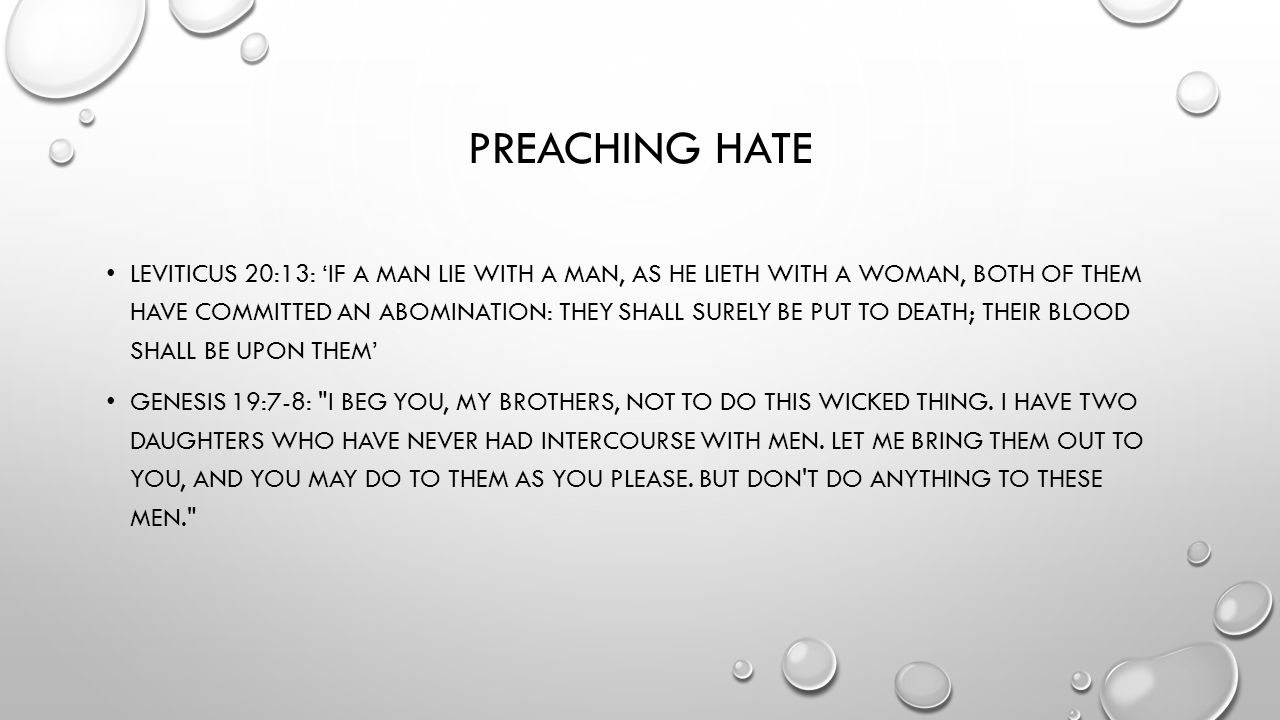PREACHING HATE LEVITICUS 20:13: 'IF A MAN LIE WITH A MAN, AS HE LIETH WITH A WOMAN, BOTH OF THEM HAVE COMMITTED AN ABOMINATION: THEY SHALL SURELY BE PUT TO DEATH; THEIR BLOOD SHALL BE UPON THEM' GENESIS 19:7-8: I BEG YOU, MY BROTHERS, NOT TO DO THIS WICKED THING.