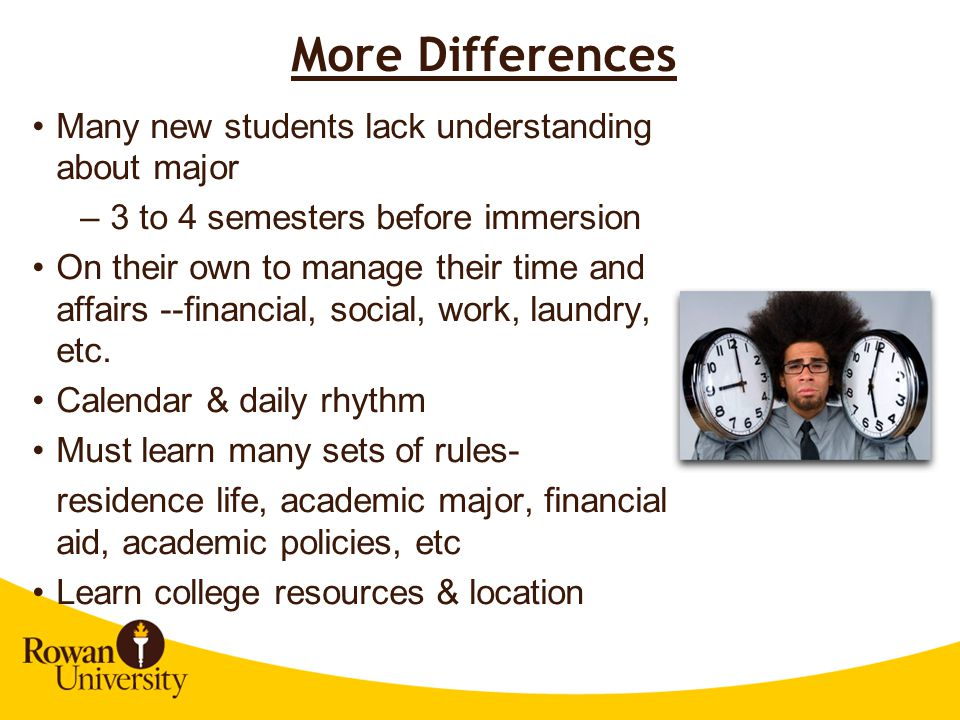 More Differences Many new students lack understanding about major –3 to 4 semesters before immersion On their own to manage their time and affairs --financial, social, work, laundry, etc.