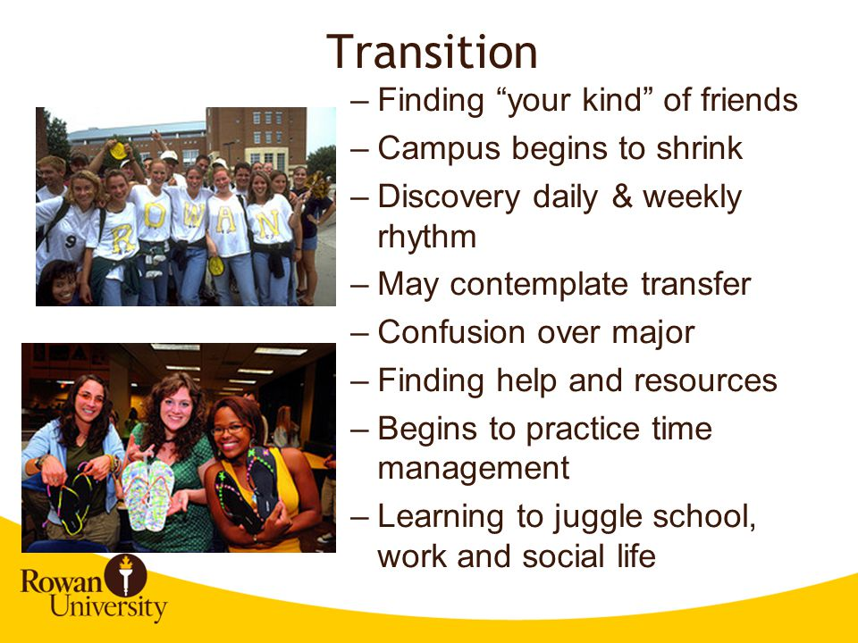 Transition –Finding your kind of friends –Campus begins to shrink –Discovery daily & weekly rhythm –May contemplate transfer –Confusion over major –Finding help and resources –Begins to practice time management –Learning to juggle school, work and social life