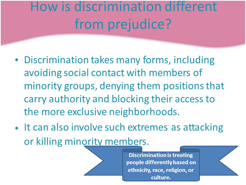How is discrimination different from prejudice? Discrimination takes many forms, including avoiding social contact with members of minority groups, de