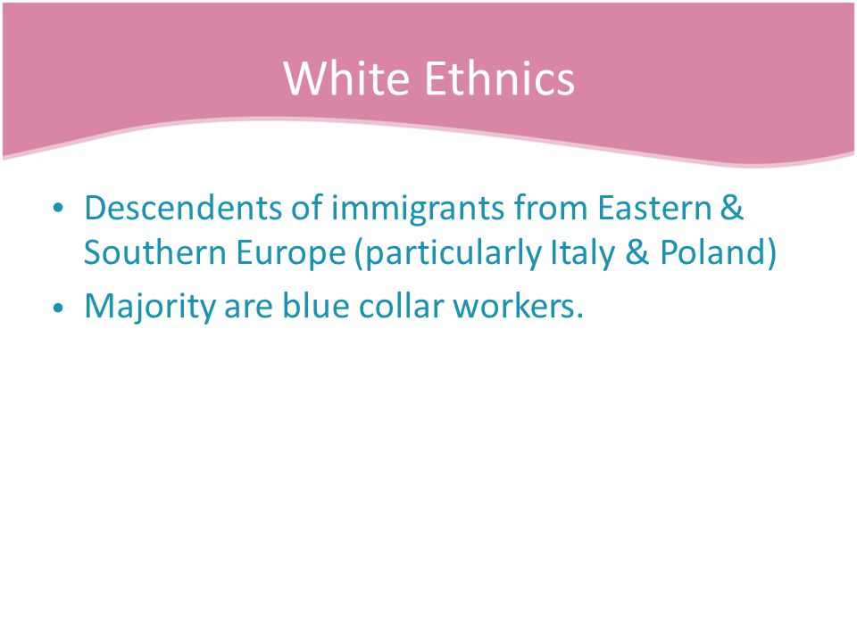 White Ethnics Descendents of immigrants from Eastern & Southern Europe (particularly Italy & Poland) Majority are blue collar workers.
