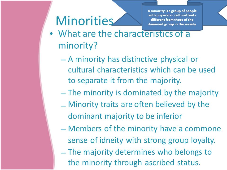 A minority is a group of people with physical or cultural traits different from those of the dominant group in the society. Minorities What are the ch