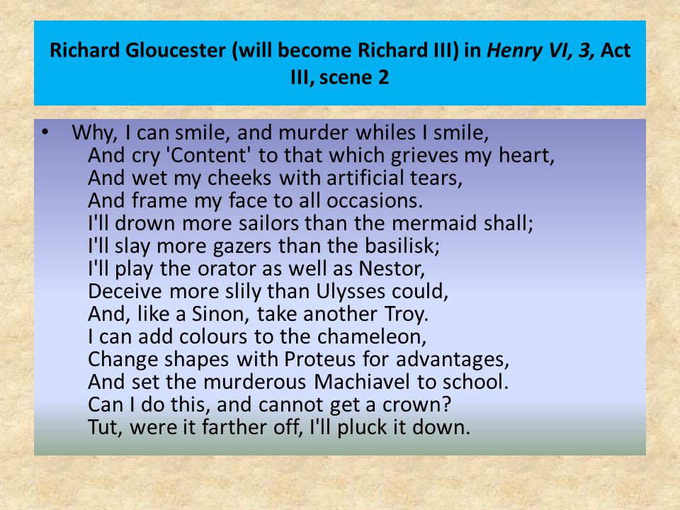 Richard Gloucester (will become Richard III) in Henry VI, 3, Act III, scene 2 Why, I can smile, and murder whiles I smile, And cry Content to that which grieves my heart, And wet my cheeks with artificial tears, And frame my face to all occasions.