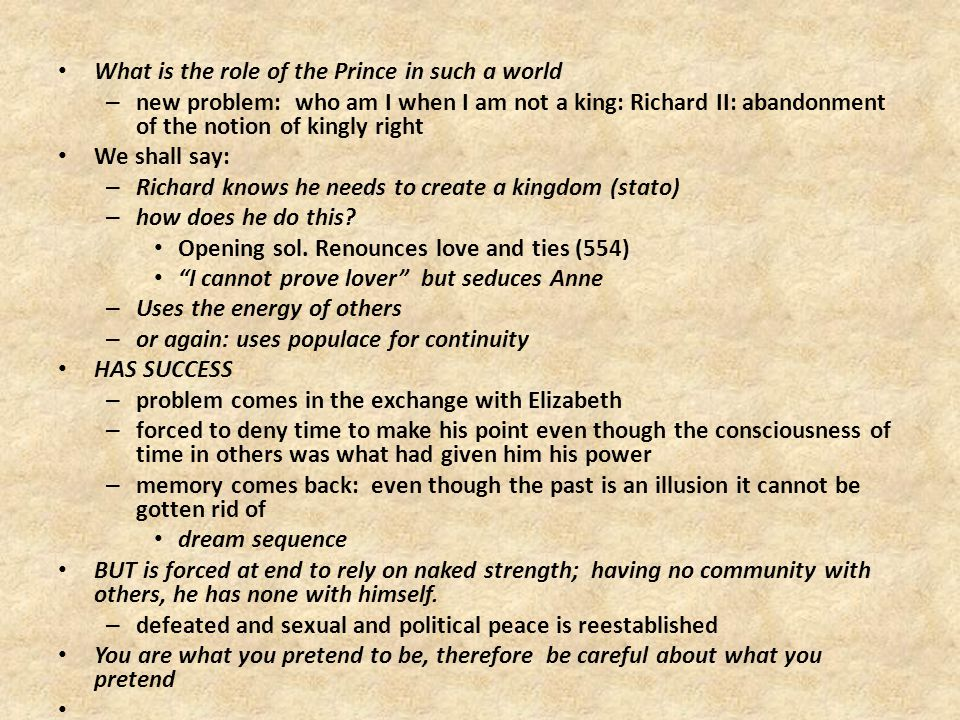 What is the role of the Prince in such a world – new problem: who am I when I am not a king: Richard II: abandonment of the notion of kingly right We shall say: – Richard knows he needs to create a kingdom (stato) – how does he do this.