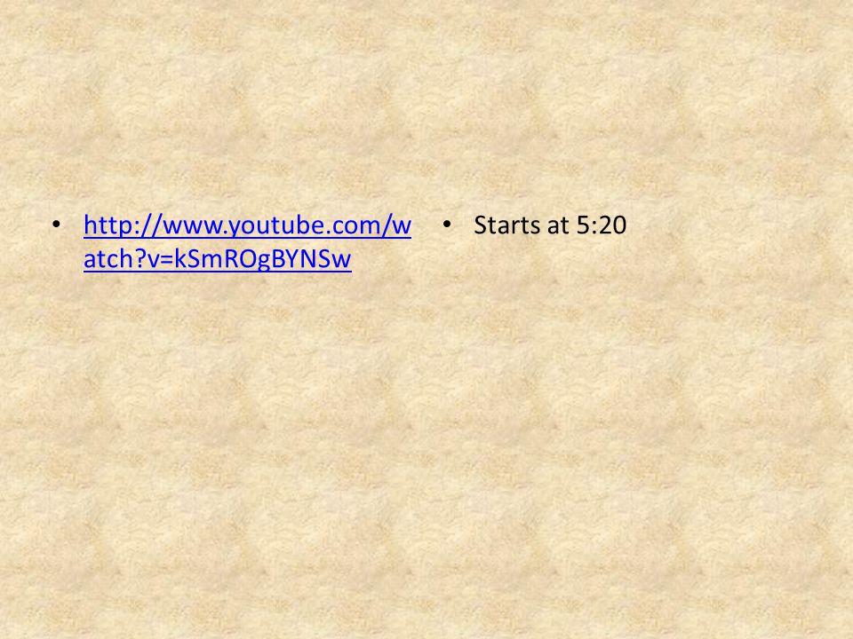 http://www.youtube.com/w atch?v=kSmROgBYNSw http://www.youtube.com/w atch?v=kSmROgBYNSw Starts at 5:20