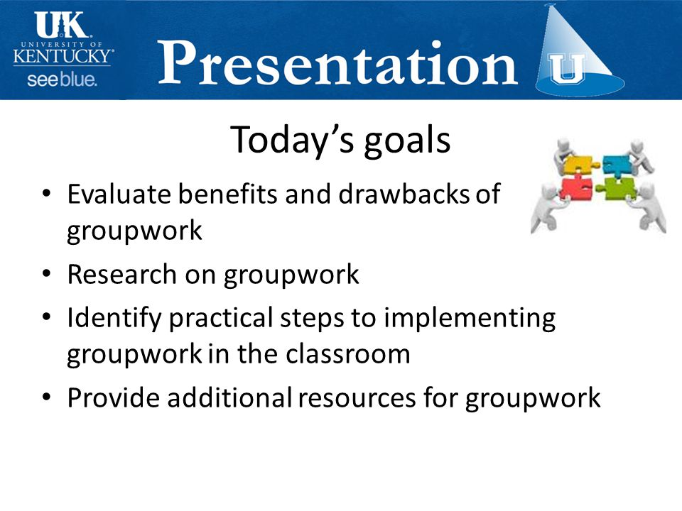 Today's goals Evaluate benefits and drawbacks of groupwork Research on groupwork Identify practical steps to implementing groupwork in the classroom Provide additional resources for groupwork