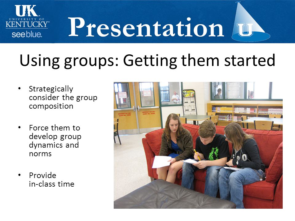 Using groups: Getting them started Strategically consider the group composition Force them to develop group dynamics and norms Provide in-class time