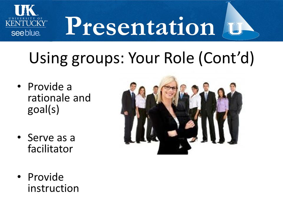 Using groups: Your Role (Cont'd) Provide a rationale and goal(s) Serve as a facilitator Provide instruction