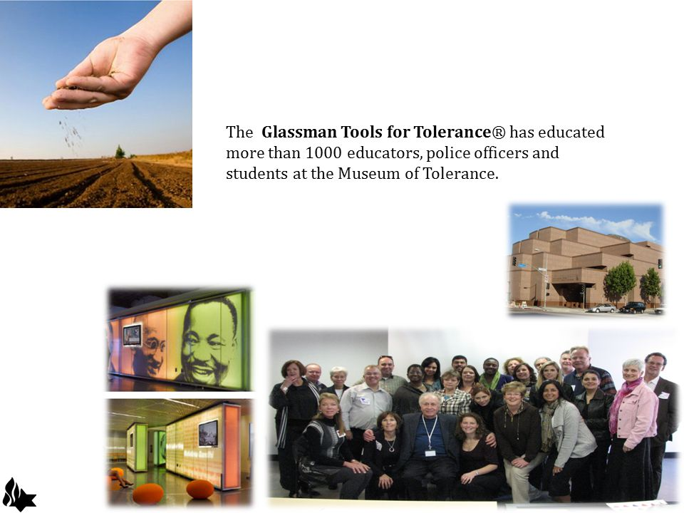 The Glassman Tools for Tolerance® has educated more than 1000 educators, police officers and students at the Museum of Tolerance.