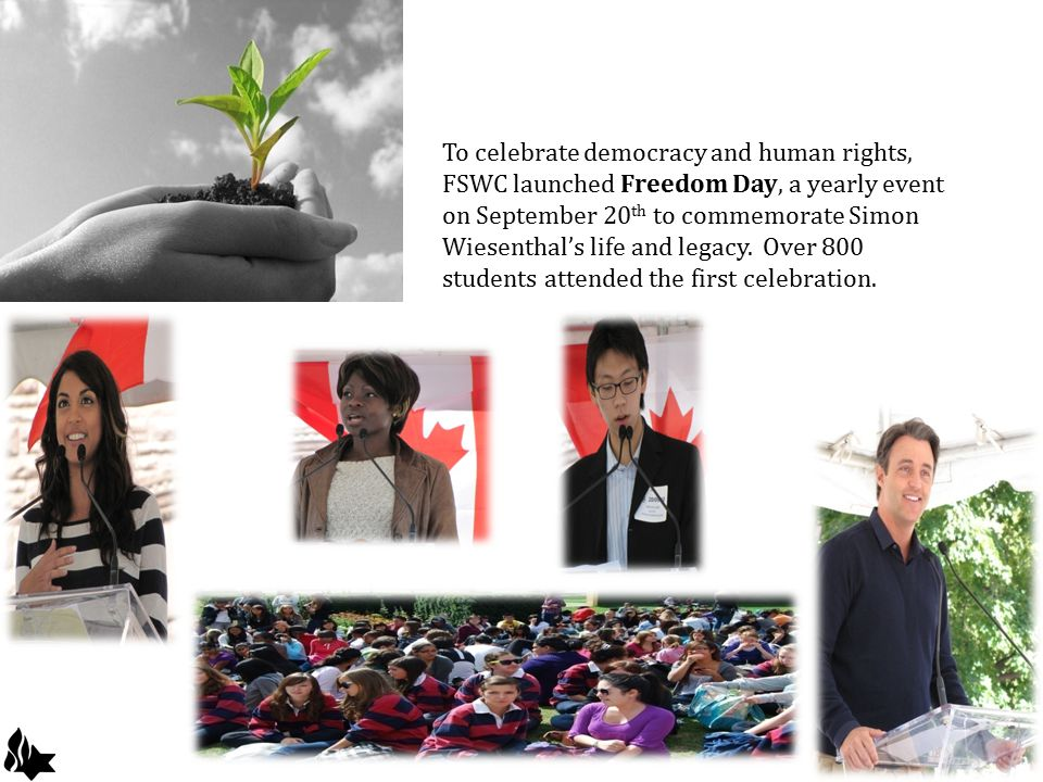 To celebrate democracy and human rights, FSWC launched Freedom Day, a yearly event on September 20 th to commemorate Simon Wiesenthal's life and legacy.