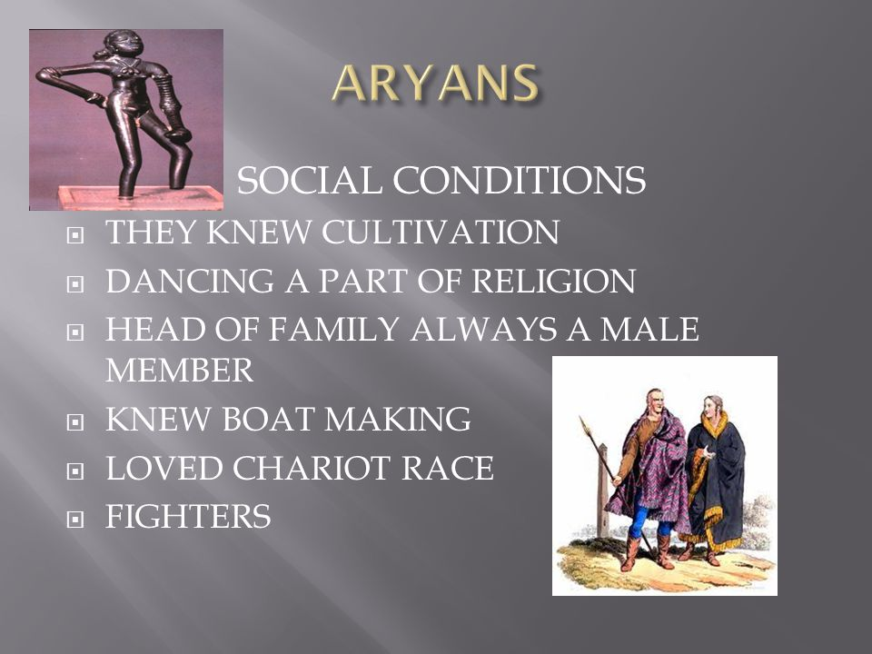 SOCIAL CONDITIONS  THEY KNEW CULTIVATION  DANCING A PART OF RELIGION  HEAD OF FAMILY ALWAYS A MALE MEMBER  KNEW BOAT MAKING  LOVED CHARIOT RACE  FIGHTERS