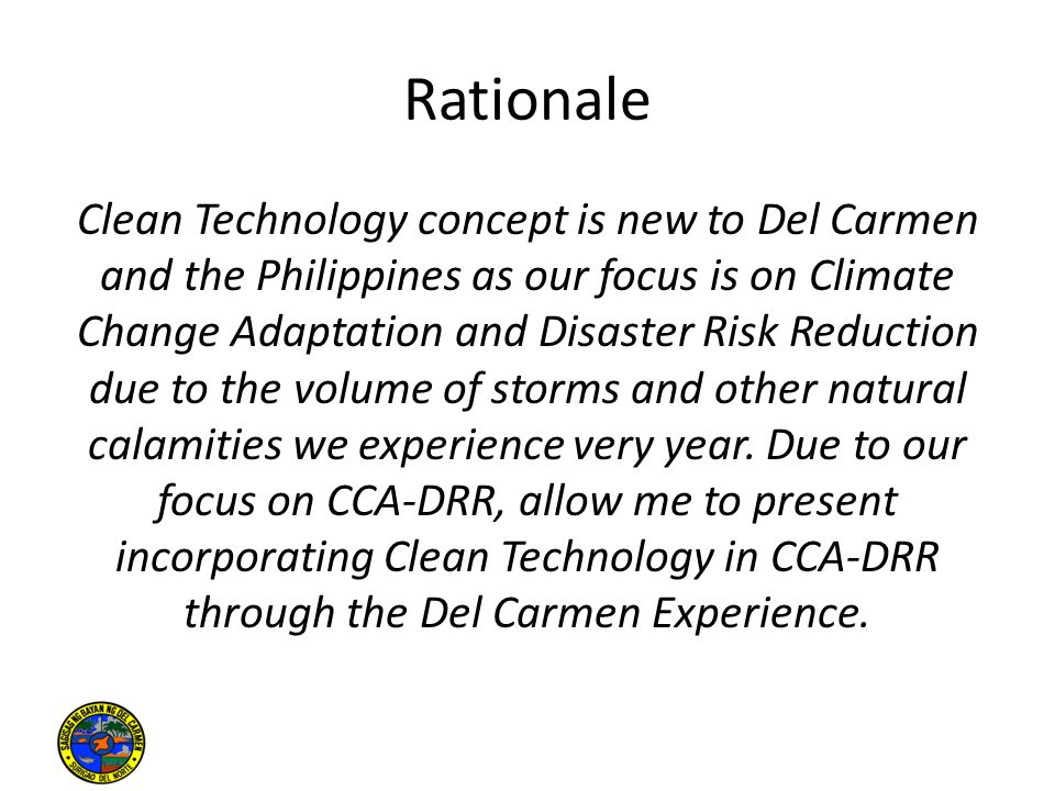 Rationale Clean Technology concept is new to Del Carmen and the Philippines as our focus is on Climate Change Adaptation and Disaster Risk Reduction due to the volume of storms and other natural calamities we experience very year.