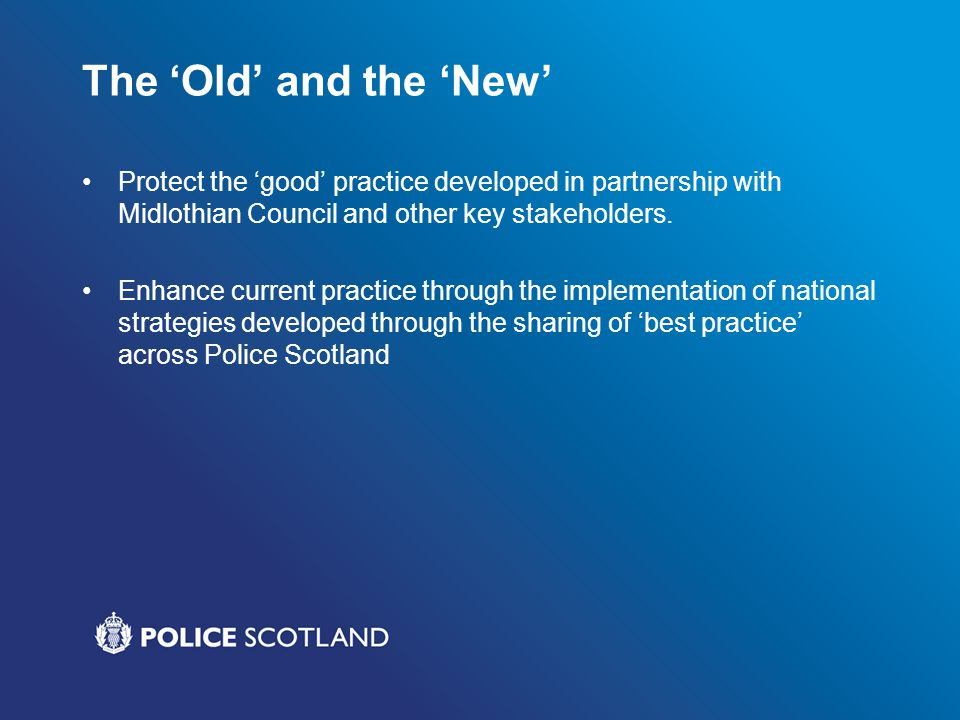 The 'Old' and the 'New' Protect the 'good' practice developed in partnership with Midlothian Council and other key stakeholders. Enhance current pract