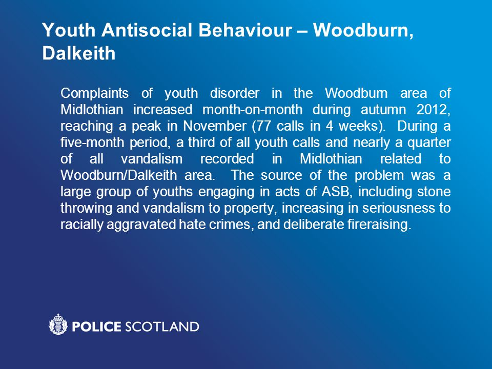 Youth Antisocial Behaviour – Woodburn, Dalkeith Complaints of youth disorder in the Woodburn area of Midlothian increased month-on-month during autumn
