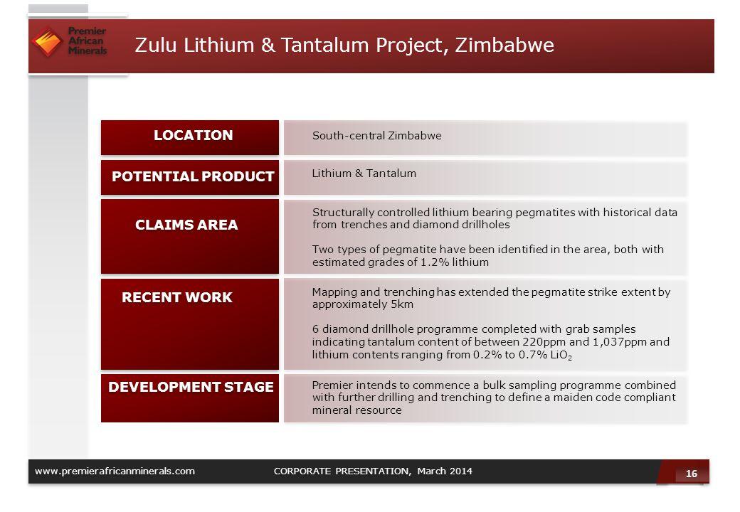 16 www.premierafricanminerals.com CORPORATE PRESENTATION, March 2014 Zulu Lithium & Tantalum Project, Zimbabwe South-central Zimbabwe LOCATION Lithium