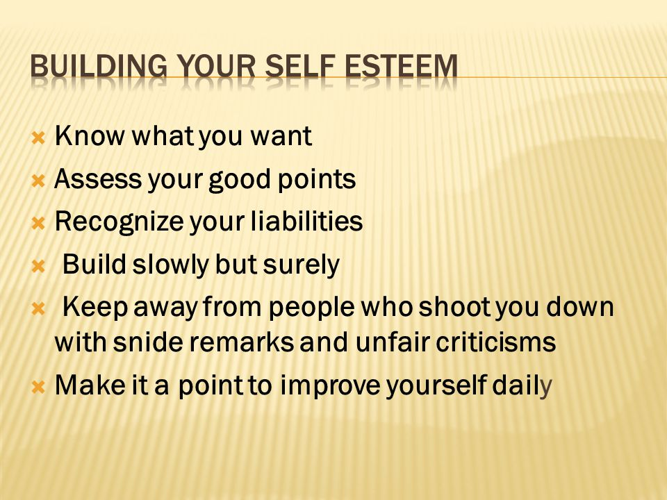  Know what you want  Assess your good points  Recognize your liabilities  Build slowly but surely  Keep away from people who shoot you down with snide remarks and unfair criticisms  Make it a point to improve yourself daily