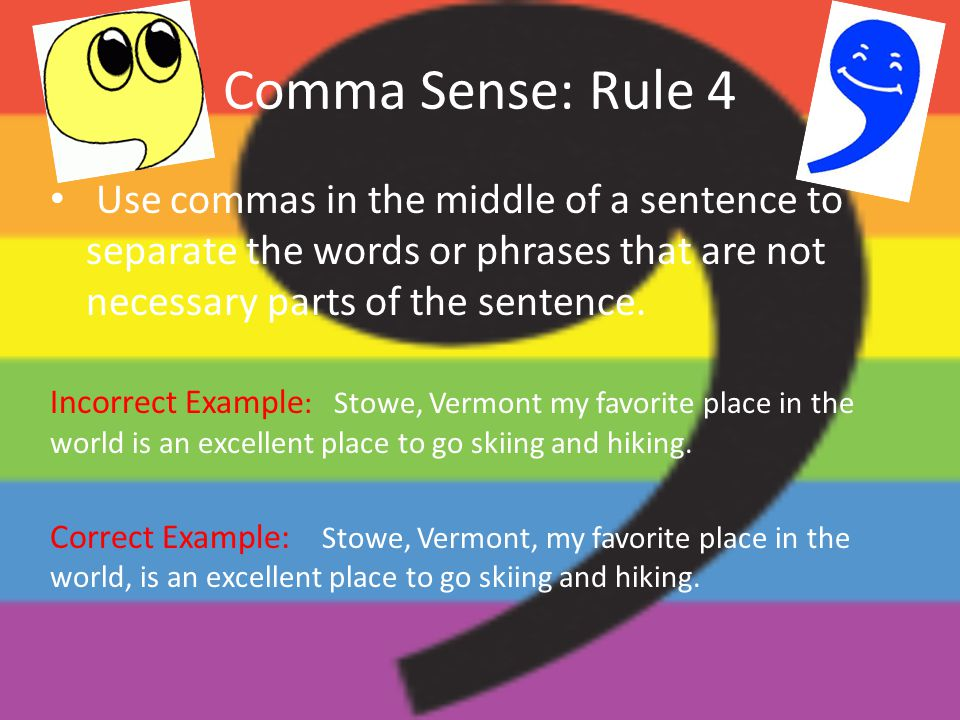 Comma Sense: Rule 4 Use commas in the middle of a sentence to separate the words or phrases that are not necessary parts of the sentence. Incorrect Ex