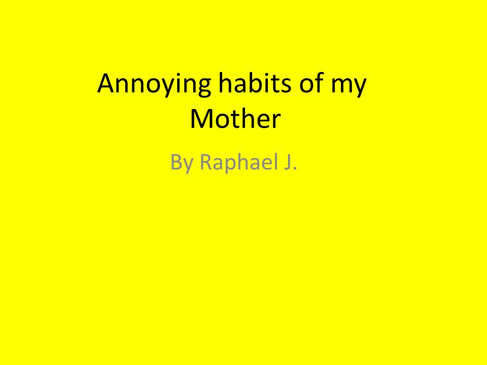 Annoying habits of my Mother By Raphael J.
