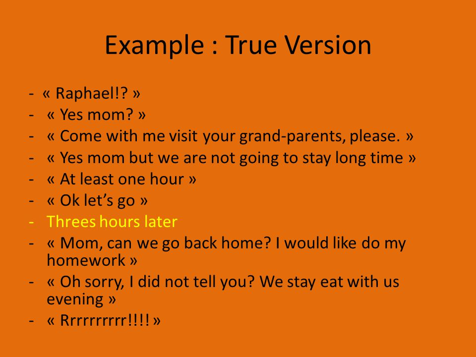 Example : True Version - « Raphael!. » -« Yes mom.
