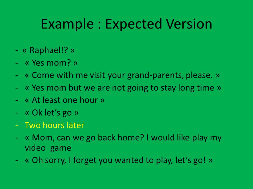 Example : Expected Version - « Raphael!? » -« Yes mom? » -« Come with me visit your grand-parents, please. » -« Yes mom but we are not going to stay l