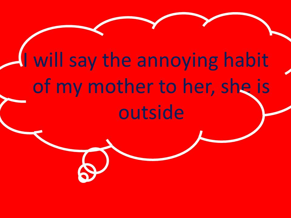 I will say the annoying habit of my mother to her, she is outside