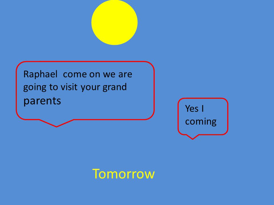 Tomorrow Raphael come on we are going to visit your grand parents Yes I coming