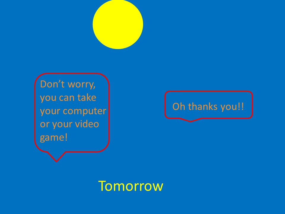Tomorrow Don't worry, you can take your computer or your video game! Oh thanks you!!