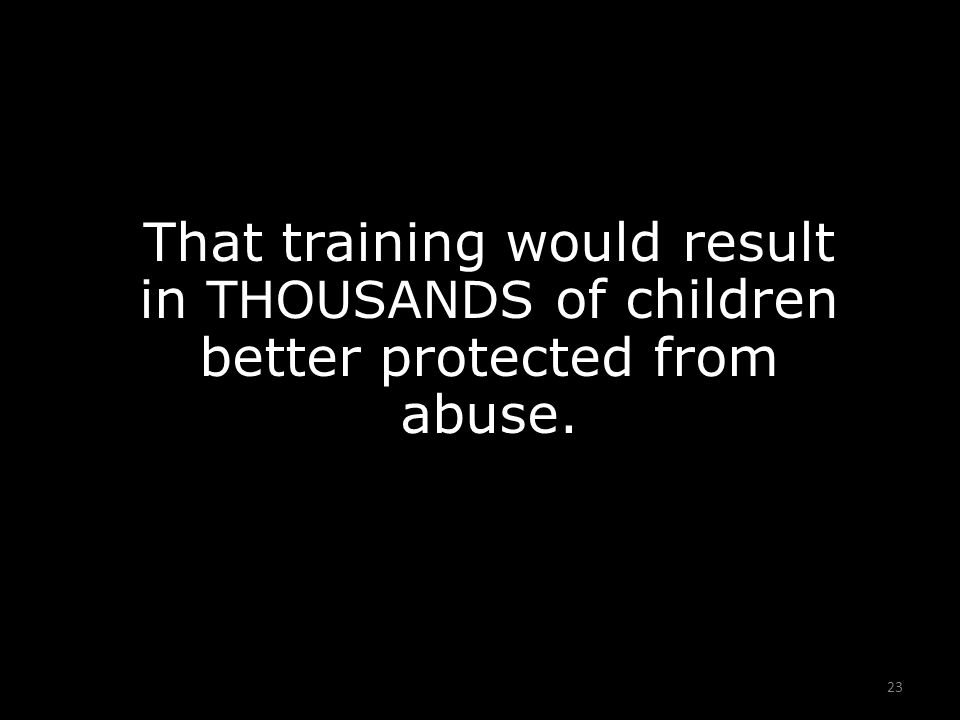 23 That training would result in THOUSANDS of children better protected from abuse.