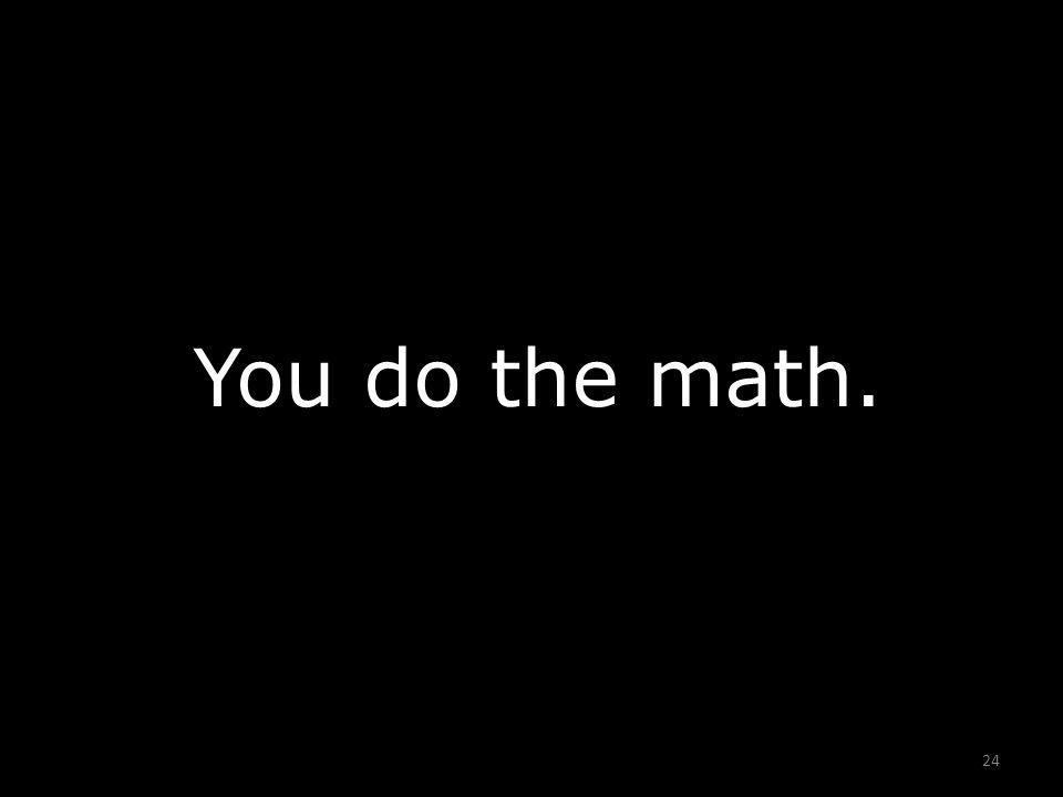 24 You do the math.