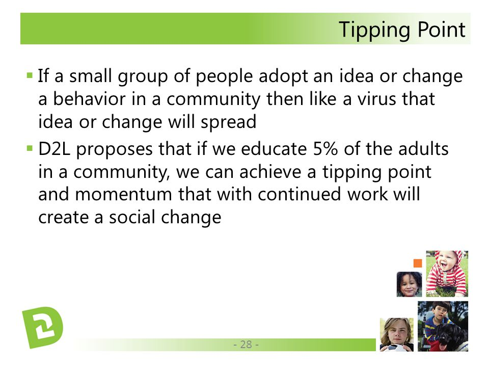 Tipping Point  If a small group of people adopt an idea or change a behavior in a community then like a virus that idea or change will spread  D2L proposes that if we educate 5% of the adults in a community, we can achieve a tipping point and momentum that with continued work will create a social change - 28 -