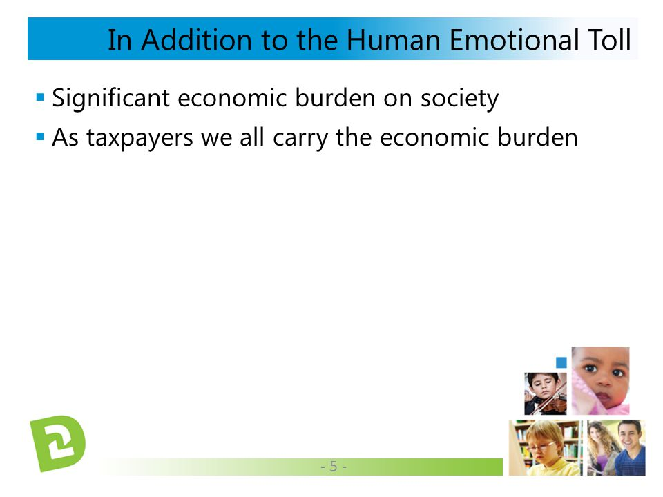  Significant economic burden on society  As taxpayers we all carry the economic burden In Addition to the Human Emotional Toll - 5 -