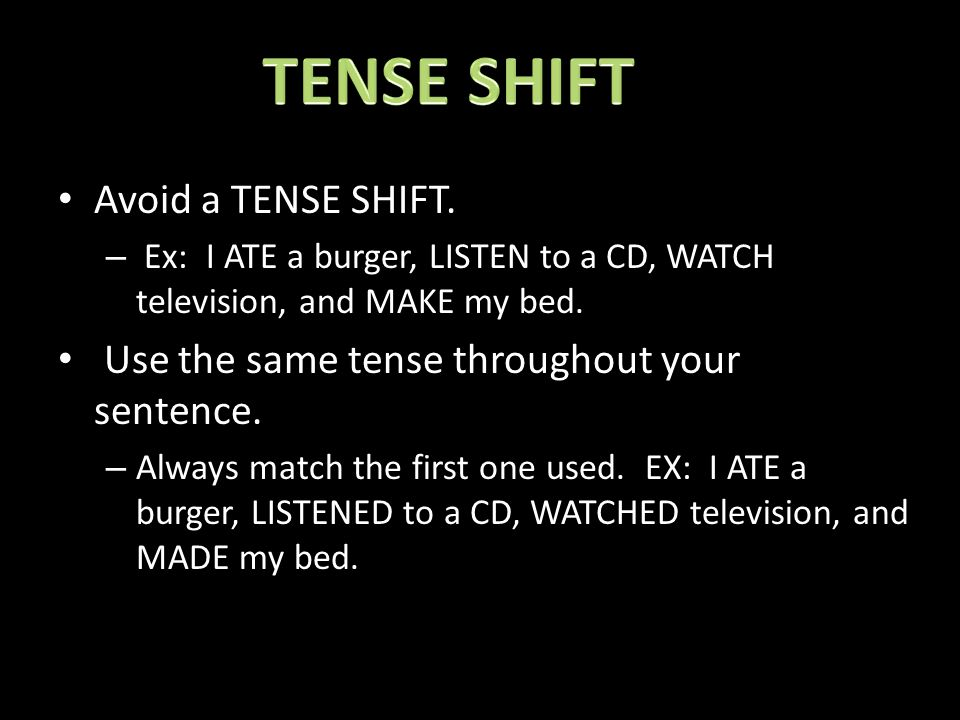Avoid a TENSE SHIFT.– Ex: I ATE a burger, LISTEN to a CD, WATCH television, and MAKE my bed.