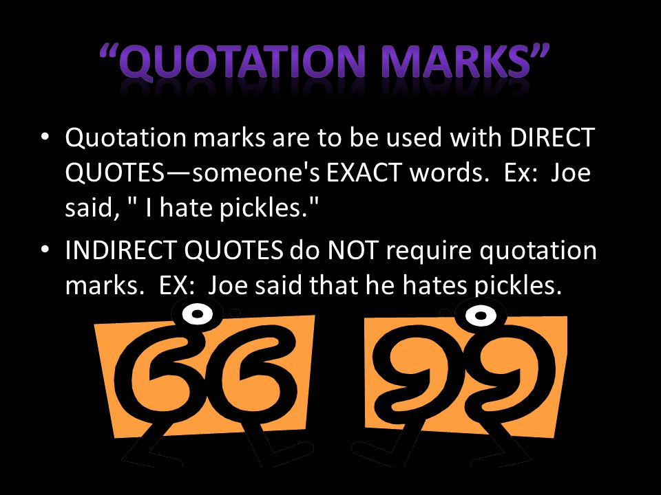 Quotation marks are to be used with DIRECT QUOTES—someone s EXACT words.