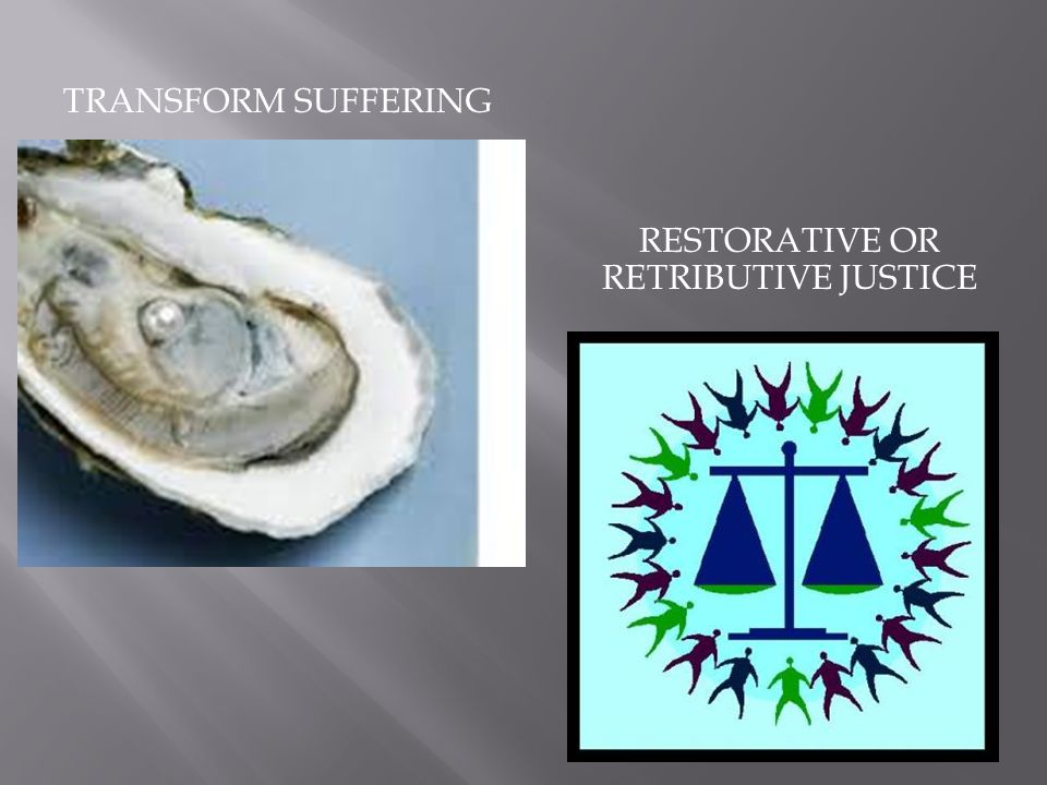 TRANSFORM SUFFERING RESTORATIVE OR RETRIBUTIVE JUSTICE