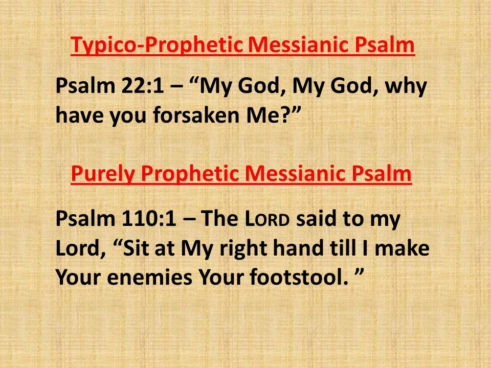 Typico-Prophetic Messianic Psalm Psalm 22:1 – My God, My God, why have you forsaken Me? Psalm 110:1 – The L ORD said to my Lord, Sit at My right hand till I make Your enemies Your footstool.