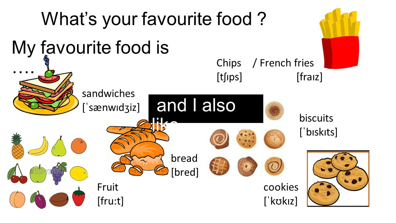 What's your favourite food ? My favourite food is …. Chips / French fries [tʃɪps] [fraɪz] sandwiches [ˈsænwɪdʒiz] bread [bred] biscuits [ˈbɪskɪts] coo