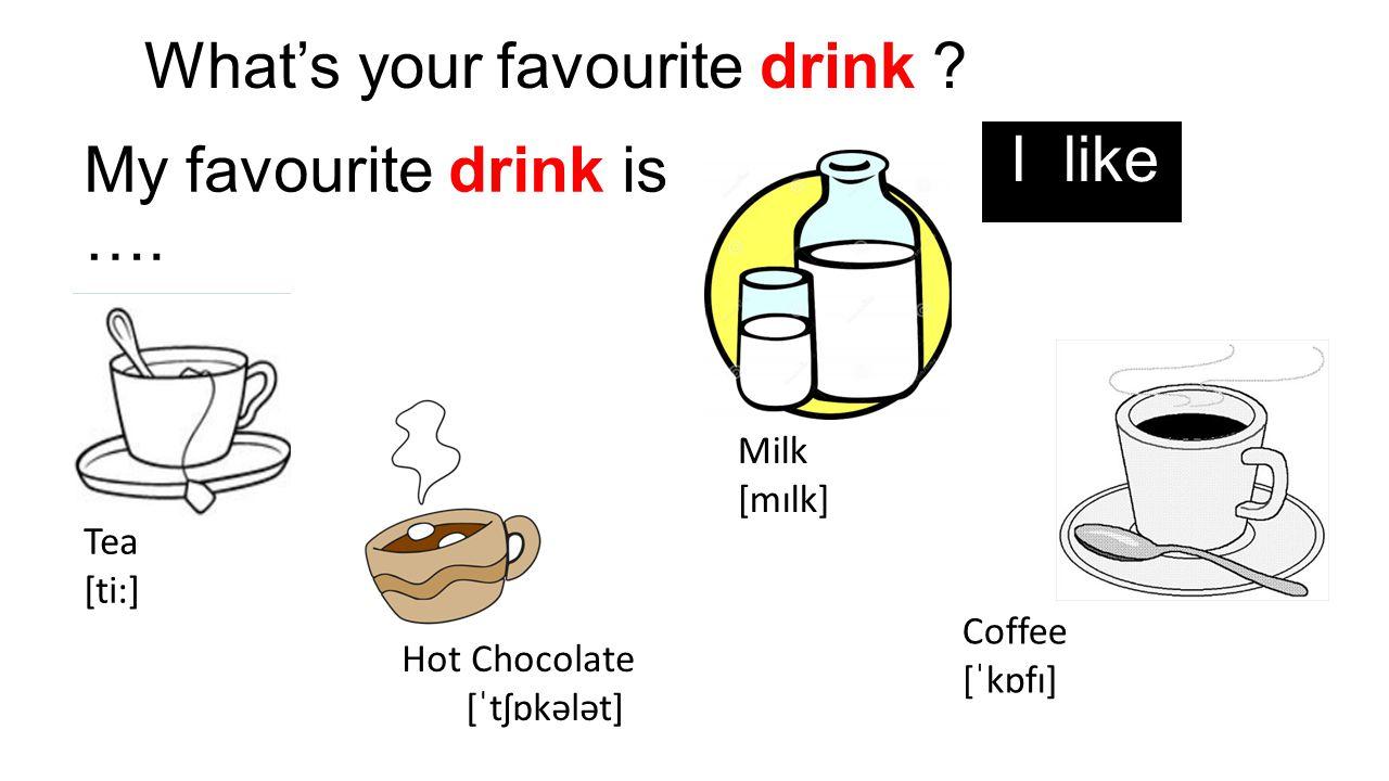 What's your favourite drink ? My favourite drink is …. I like Tea [ti:] Milk [mɪlk] Coffee [ˈkɒfɪ] Hot Chocolate [ˈtʃɒkələt]