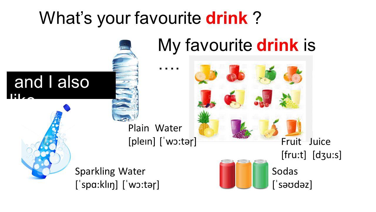 What's your favourite drink ? My favourite drink is …. Sparkling Water [ˈspɑ:klɪŋ] [ˈwɔ:təɼ] Plain Water [pleɪn] [ˈwɔ:təɼ] Fruit Juice [fru:t] [dʒu:s]
