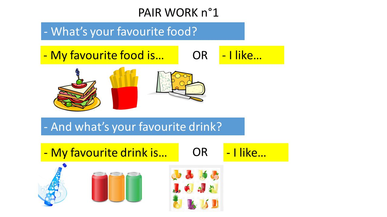 PAIR WORK n°1 - What's your favourite food? - My favourite food is…- I like…OR - And what's your favourite drink? - My favourite drink is… OR - I like