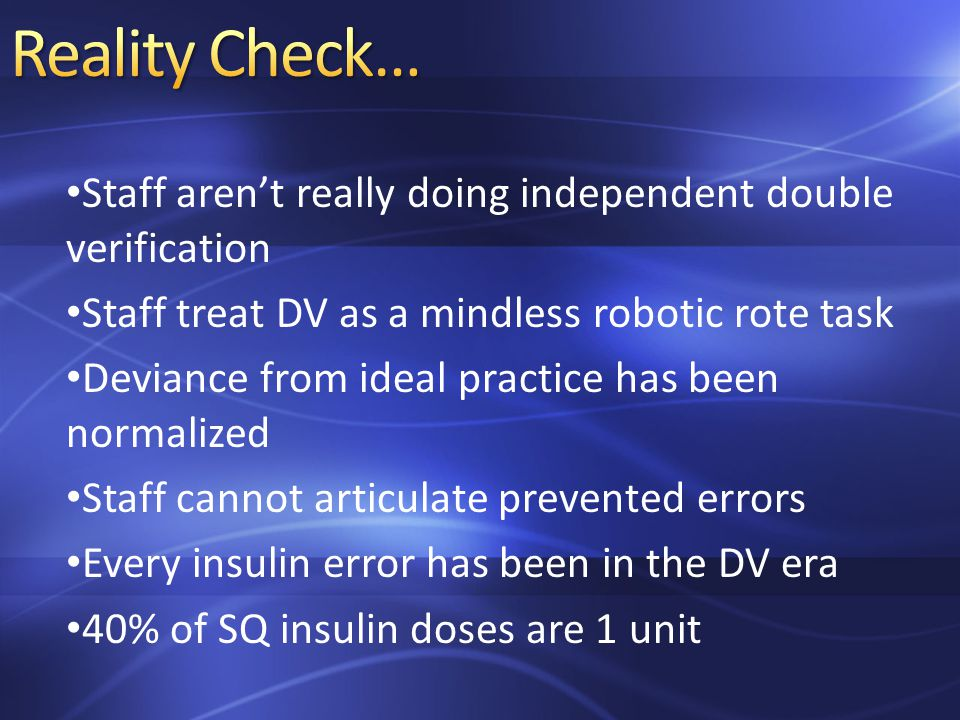 Staff aren't really doing independent double verification Staff treat DV as a mindless robotic rote task Deviance from ideal practice has been normalized Staff cannot articulate prevented errors Every insulin error has been in the DV era 40% of SQ insulin doses are 1 unit