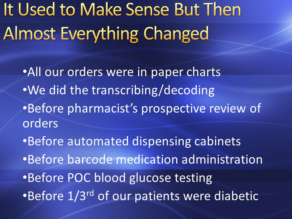 All our orders were in paper charts We did the transcribing/decoding Before pharmacist's prospective review of orders Before automated dispensing cabinets Before barcode medication administration Before POC blood glucose testing Before 1/3 rd of our patients were diabetic