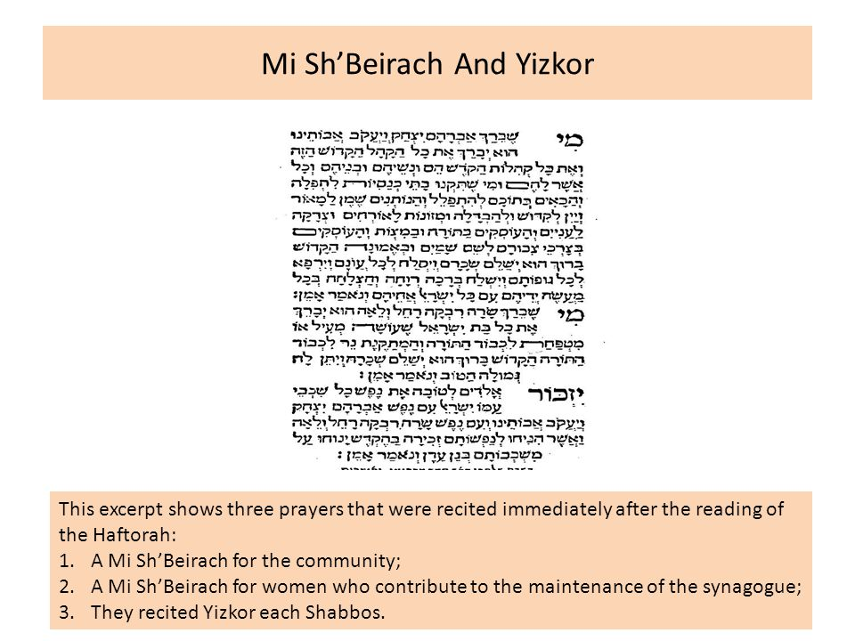 Mi Sh'Beirach And Yizkor This excerpt shows three prayers that were recited immediately after the reading of the Haftorah: 1.A Mi Sh'Beirach for the community; 2.A Mi Sh'Beirach for women who contribute to the maintenance of the synagogue; 3.They recited Yizkor each Shabbos.
