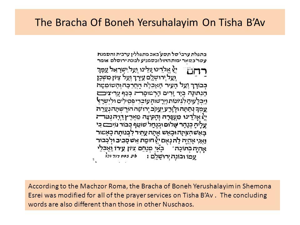 The Bracha Of Boneh Yersuhalayim On Tisha B'Av According to the Machzor Roma, the Bracha of Boneh Yerushalayim in Shemona Esrei was modified for all o