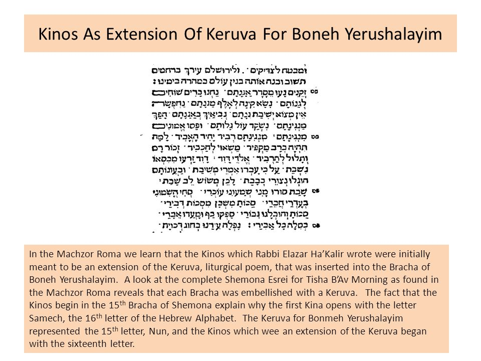 Kinos As Extension Of Keruva For Boneh Yerushalayim In the Machzor Roma we learn that the Kinos which Rabbi Elazar Ha'Kalir wrote were initially meant to be an extension of the Keruva, liturgical poem, that was inserted into the Bracha of Boneh Yerushalayim.