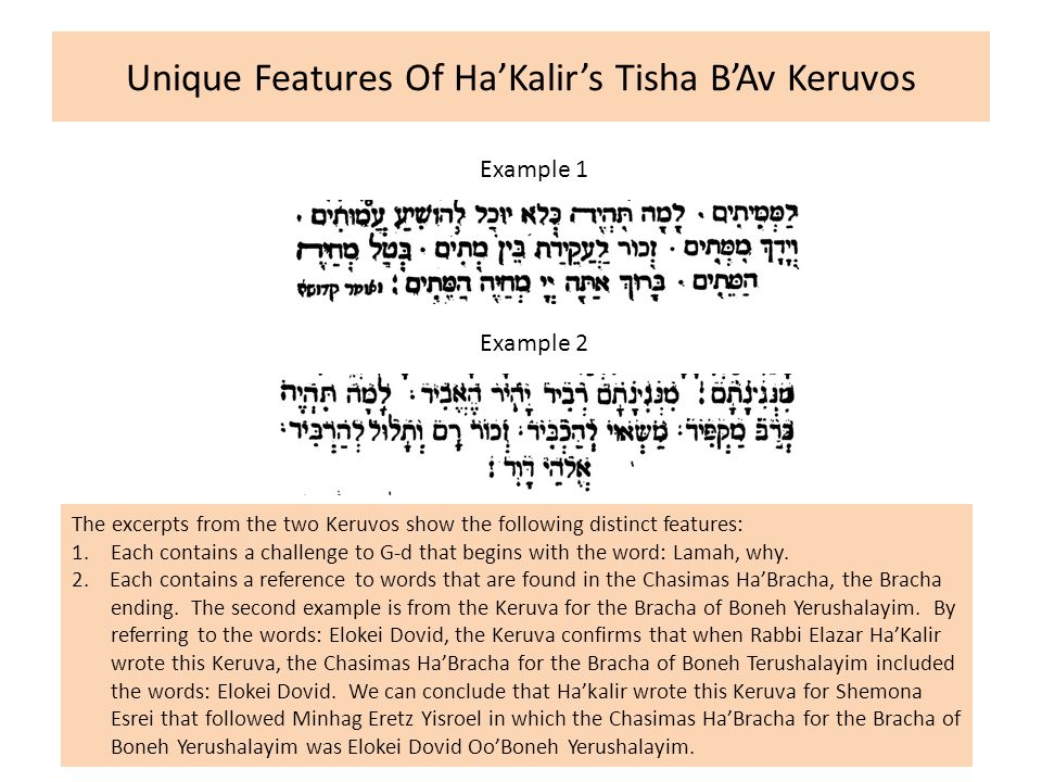 Unique Features Of Ha'Kalir's Tisha B'Av Keruvos Example 1 Example 2 The excerpts from the two Keruvos show the following distinct features: 1.Each contains a challenge to G-d that begins with the word: Lamah, why.