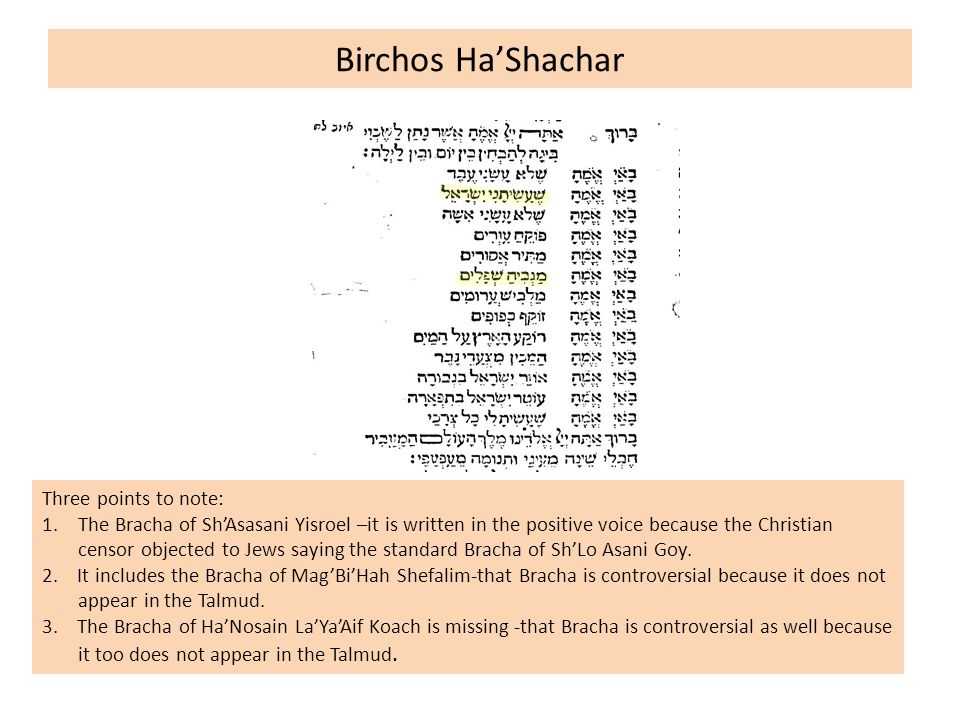 Birchos Ha'Shachar Three points to note: 1.The Bracha of Sh'Asasani Yisroel –it is written in the positive voice because the Christian censor objected to Jews saying the standard Bracha of Sh'Lo Asani Goy.