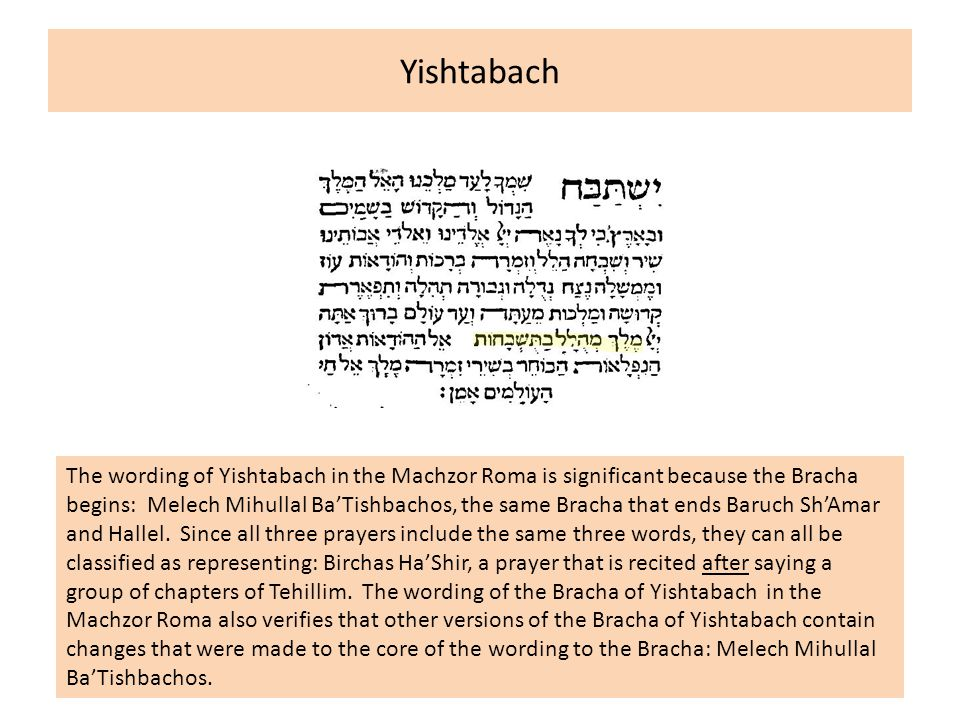 Yishtabach The wording of Yishtabach in the Machzor Roma is significant because the Bracha begins: Melech Mihullal Ba'Tishbachos, the same Bracha that