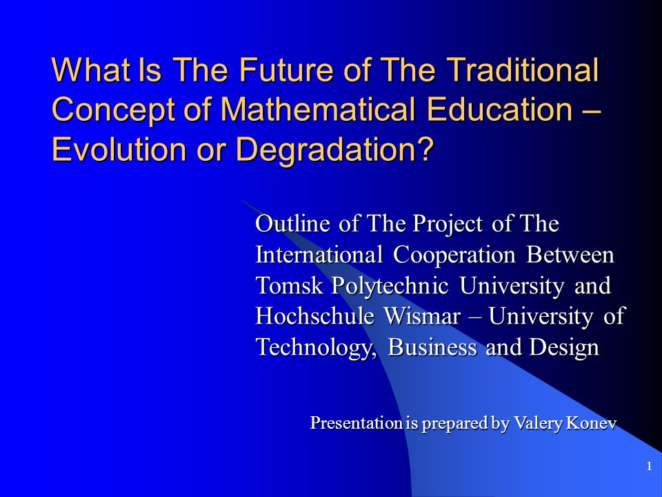 1 What Is The Future of The Traditional Concept of Mathematical Education – Evolution or Degradation.